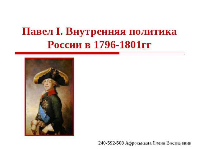 Павел I. Внутренняя политика России в 1796-1801гг 240-592-508 Афроськина Елена Васильевна