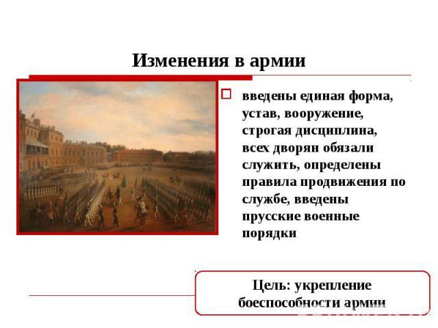 Изменения в армии введены единая форма, устав, вооружение, строгая дисциплина, всех дворян обязали служить, определены правила продвижения по службе, введены прусские военные порядки