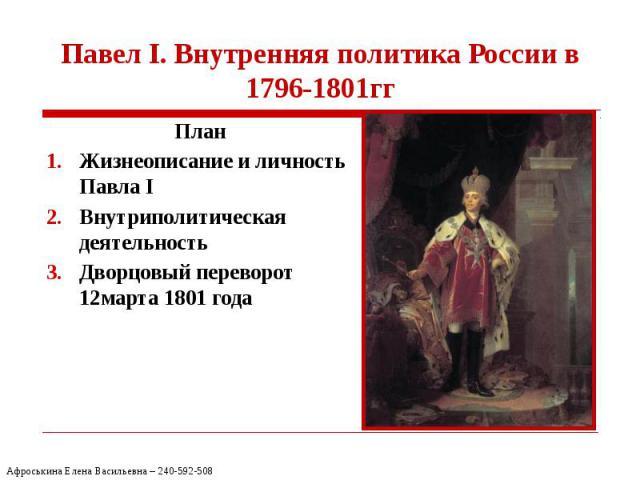 Павел I. Внутренняя политика России в 1796-1801гг План Жизнеописание и личность Павла I Внутриполитическая деятельность Дворцовый переворот 12марта 1801 года