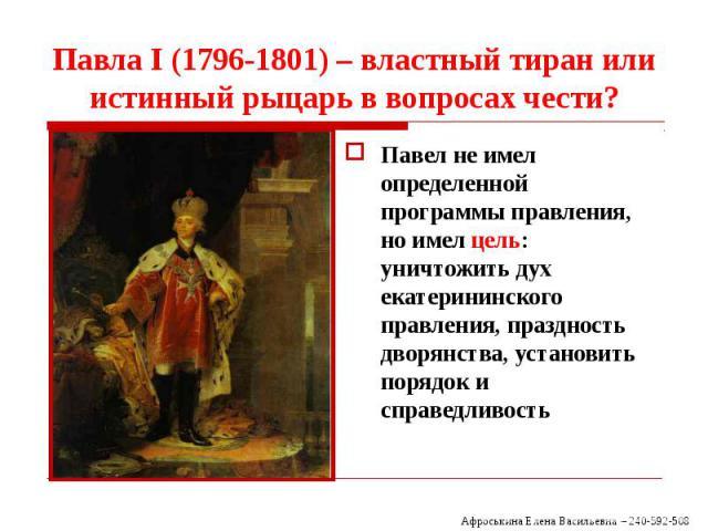 Павла I (1796-1801) – властный тиран или истинный рыцарь в вопросах чести? Павел не имел определенной программы правления, но имел цель: уничтожить дух екатерининского правления, праздность дворянства, установить порядок и справедливость