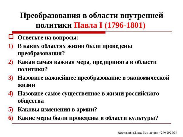 Преобразования в области внутренней политики Павла I (1796-1801) Ответьте на вопросы: В каких областях жизни были проведены преобразования? Какая самая важная мера, предпринята в области политики? Назовите важнейшее преобразование в экономической жи…