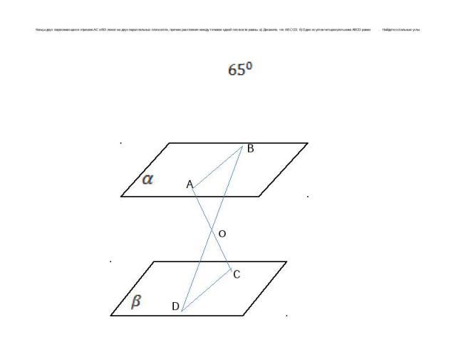 Концы двух пересекающихся отрезков AC и BD лежат на двух параллельных плоскостях, причем расстояния между точками одной плоскости равны. а) Докажите, что АВ ǁ CD; б) Один из углов четырехугольника ABCD равен . Найдите остальные углы.
