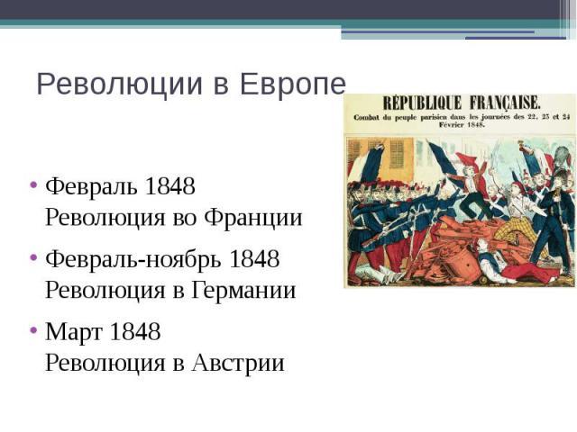 Революции в Европе Февраль 1848 Революция во Франции Февраль-ноябрь 1848 Революция в Германии Март 1848 Революция в Австрии