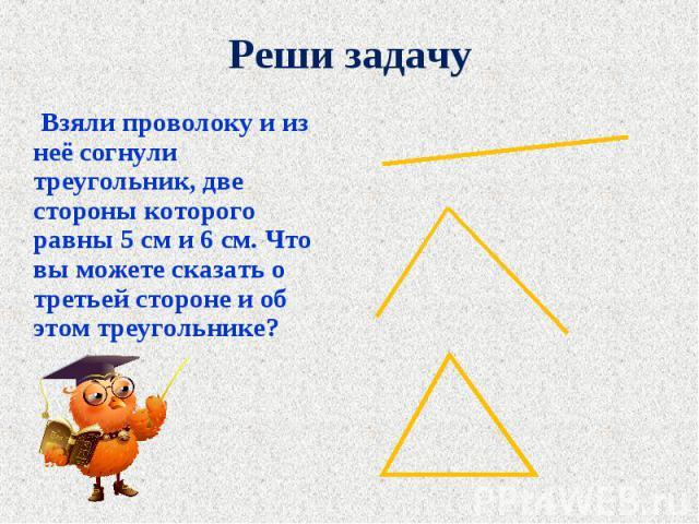 Взяли проволоку и из неё согнули треугольник, две стороны которого равны 5 см и 6 см. Что вы можете сказать о третьей стороне и об этом треугольнике? Взяли проволоку и из неё согнули треугольник, две стороны которого равны 5 см и 6 см. Что вы можете…
