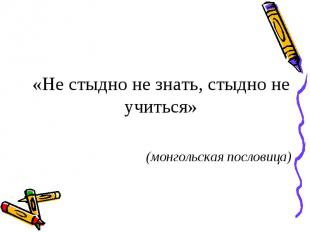 «Не стыдно не знать, стыдно не учиться» (монгольская пословица)