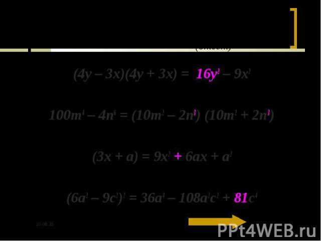 (4y – 3x)(4y + 3x) = 16y2 – 9x2 (4y – 3x)(4y + 3x) = 16y2 – 9x2 100m4 – 4n6 = (10m2 – 2n3) (10m2 + 2n3) (3x + a) = 9x2 + 6ax + a2 (6a2 – 9c2)2 = 36a4 – 108a2c2 + 81c4