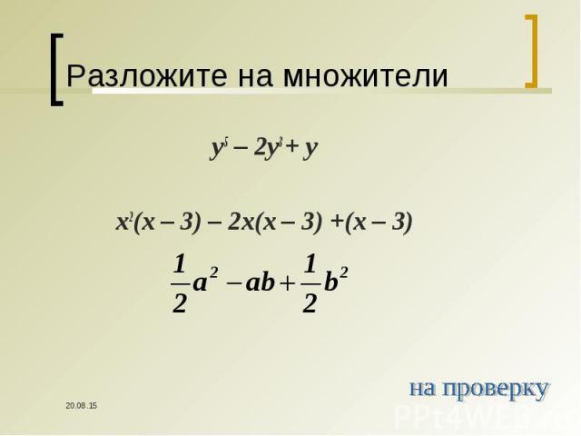 y5 – 2y3 + y y5 – 2y3 + y x2(x – 3) – 2x(x – 3) +(x – 3)