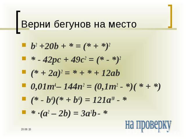 b2 +20b + * = (* + *)2 b2 +20b + * = (* + *)2 * - 42pc + 49c2 = (* - *)2 (* + 2a)2 = * + * + 12ab 0,01m4 – 144n2 = (0,1m2 - *)( * + *) (* - b4)(* + b4) = 121a10 - * * ∙(a2 – 2b) = 3a3b - *