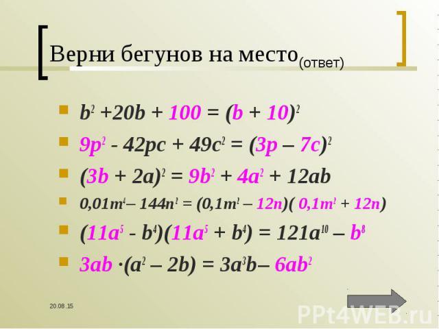 b2 +20b + 100 = (b + 10)2 b2 +20b + 100 = (b + 10)2 9p2 - 42pc + 49c2 = (3p – 7c)2 (3b + 2a)2 = 9b2 + 4a2 + 12ab 0,01m4 – 144n2 = (0,1m2 – 12n)( 0,1m2 + 12n) (11a5 - b4)(11a5 + b4) = 121a10 – b8 3ab ∙(a2 – 2b) = 3a3b – 6ab2