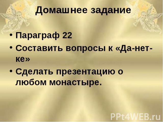 Параграф 22 Параграф 22 Составить вопросы к «Да-нет-ке» Сделать презентацию о любом монастыре.