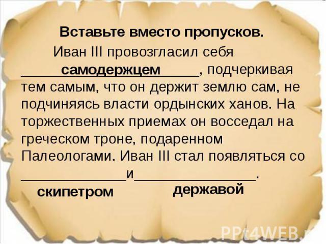 Вставьте вместо пропусков. Вставьте вместо пропусков. Иван III провозгласил себя ______________________, подчеркивая тем самым, что он держит землю сам, не подчиняясь власти ордынских ханов. На торжественных приемах он восседал на греческом троне, п…
