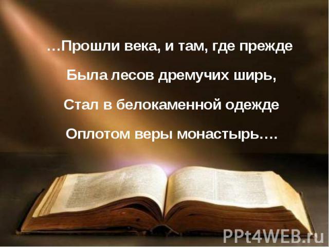 …Прошли века, и там, где прежде Была лесов дремучих ширь, Стал в белокаменной одежде Оплотом веры монастырь….