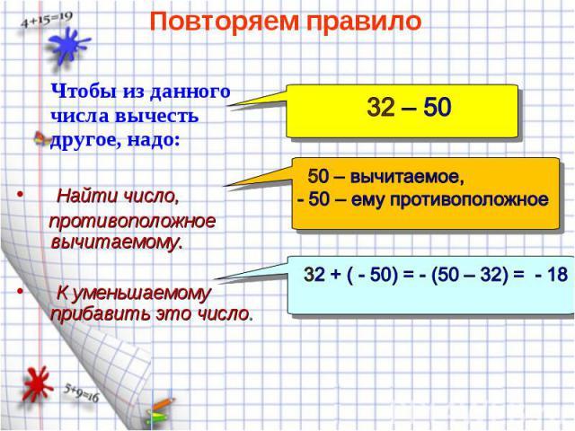 Чтобы из данного числа вычесть другое, надо: Чтобы из данного числа вычесть другое, надо: Найти число, противоположное вычитаемому. К уменьшаемому прибавить это число.