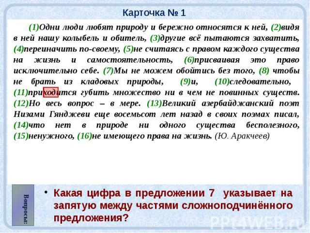 Карточка № 1 (1)Одни люди любят природу и бережно относятся к ней, (2)видя в ней нашу колыбель и обитель, (3)другие всё пытаются захватить, (4)переиначить по-своему, (5)не считаясь с правом каждого существа на жизнь и самостоятельность, (6)присваива…