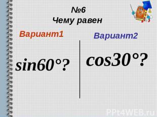 №6 Чему равен Вариант1 sin60°?
