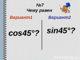 №7 Чему равен Вариант1 cos45°?