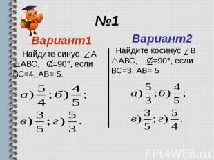 №1 Вариант1 Найдите синус А АВС, С=90°, если ВС=4, АВ= 5.