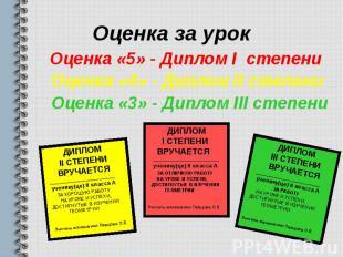 Оценка за урок Оценка «5» - Диплом I степени Оценка «4» - Диплом II степени Оцен