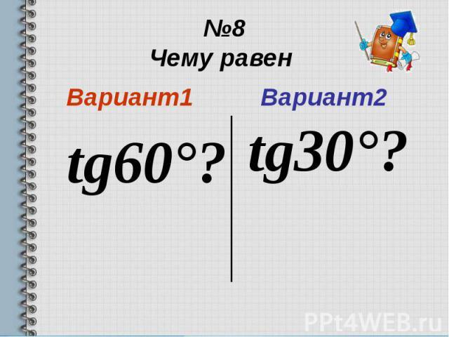 №8 Чему равен Вариант1 tg60°?