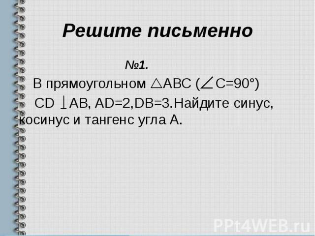 Решите письменно №1. В прямоугольном АВС ( С=90°) СD AB, AD=2,DB=3.Найдите синус, косинус и тангенс угла А.