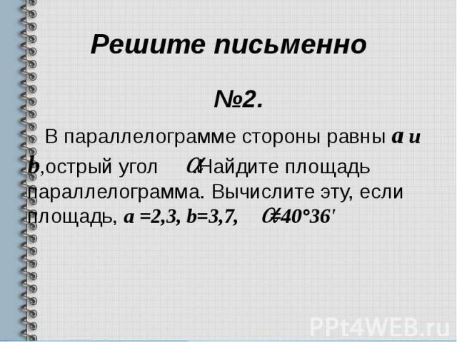 Решите письменно №2. В параллелограмме стороны равны a и b,острый угол .Найдите площадь параллелограмма. Вычислите эту, если площадь, a =2,3, b=3,7, =40°36'