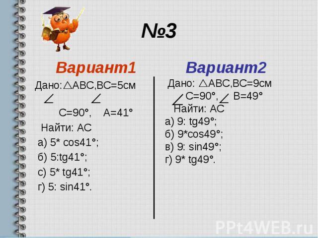 №3 Вариант1 Дано: АВС,ВС=5см С=90°, А=41° Найти: АС а) 5* cos41°; б) 5:tg41°; с) 5* tg41°; г) 5: sin41°.