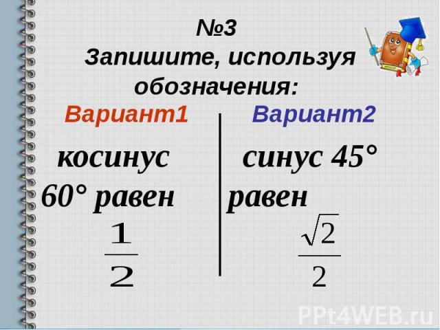 №3 Запишите, используя обозначения: Вариант1 косинус 60° равен