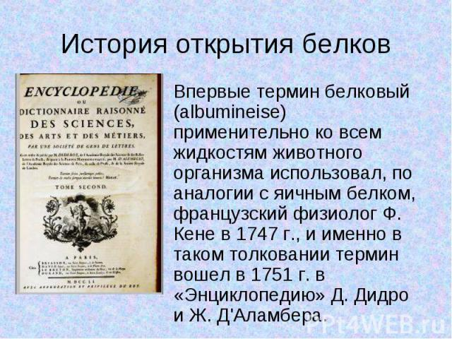 Впервые термин белковый (albumineise) применительно ко всем жидкостям животного организма использовал, по аналогии с яичным белком, французский физиолог Ф. Кене в 1747 г., и именно в таком толковании термин вошел в 1751 г. в «Энциклопедию» Д. Дидро …
