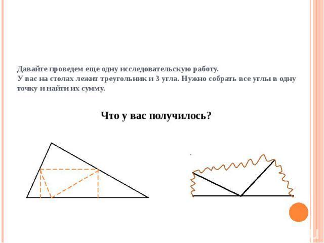 Давайте проведем еще одну исследовательскую работу. У вас на столах лежит треугольник и 3 угла. Нужно собрать все углы в одну точку и найти их сумму.