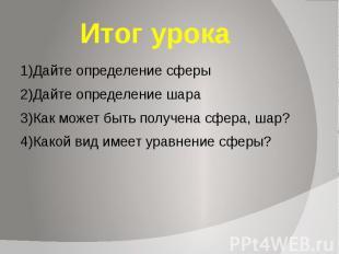 Итог урока 1)Дайте определение сферы 2)Дайте определение шара 3)Как может быть п