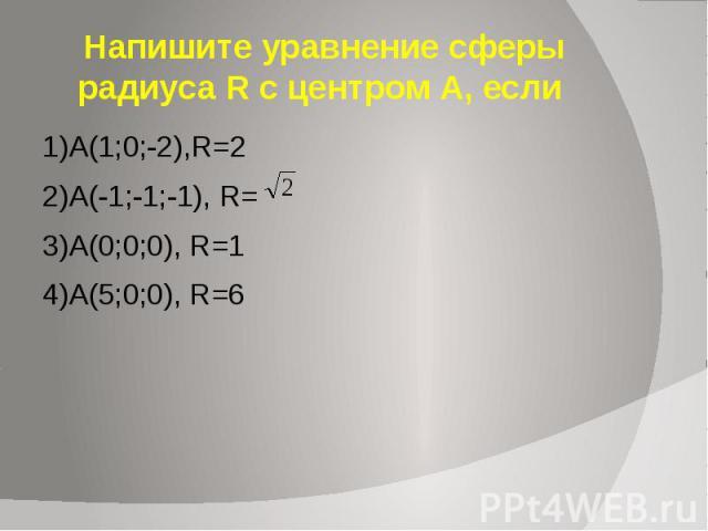 Напишите уравнение сферы радиуса R с центром А, если 1)А(1;0;-2),R=2 2)A(-1;-1;-1), R= 3)A(0;0;0), R=1 4)A(5;0;0), R=6