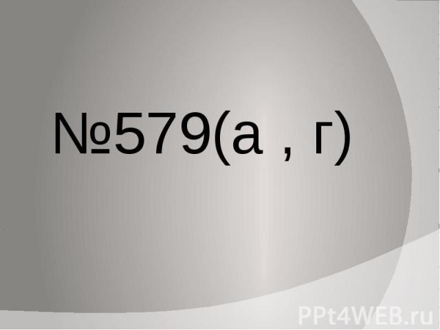 №579(а , г)
