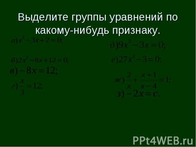Выделите группы уравнений по какому-нибудь признаку.