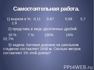 Самостоятельная работа. 1) вырази в %: 0,11 0,87 0,08 5,7 1.9 2) представь в вид