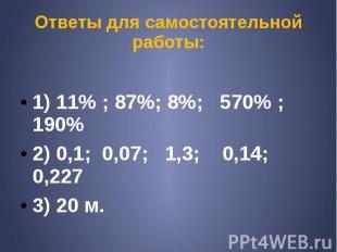 Ответы для самостоятельной работы: 1) 11% ; 87%; 8%; 570% ; 190% 2) 0,1; 0,07; 1