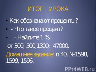 ИТОГ УРОКА Как обозначают проценты? - Что такое процент? - Найдите 1 % от 300; 5