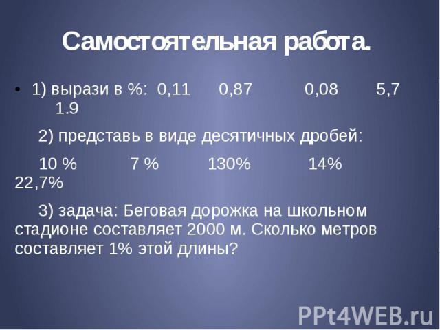 Самостоятельная работа. 1) вырази в %: 0,11 0,87 0,08 5,7 1.9 2) представь в виде десятичных дробей: 10 % 7 % 130% 14% 22,7% 3) задача: Беговая дорожка на школьном стадионе составляет 2000 м. Сколько метров составляет 1% этой длины?