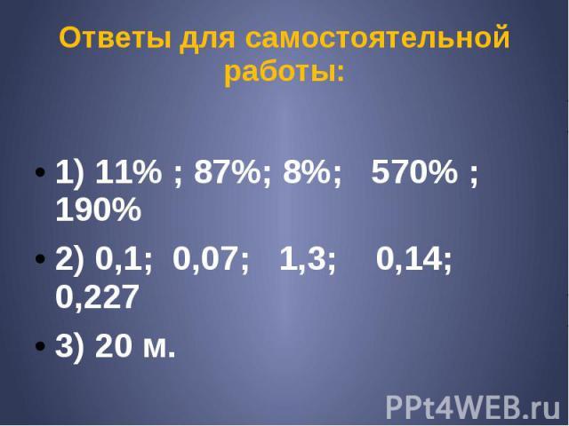 Ответы для самостоятельной работы: 1) 11% ; 87%; 8%; 570% ; 190% 2) 0,1; 0,07; 1,3; 0,14; 0,227 3) 20 м.