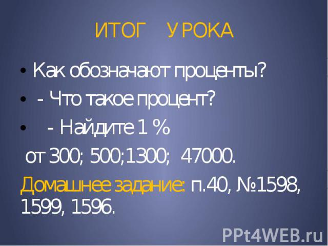 ИТОГ УРОКА Как обозначают проценты? - Что такое процент? - Найдите 1 % от 300; 500;1300; 47000. Домашнее задание: п.40, №1598, 1599, 1596.