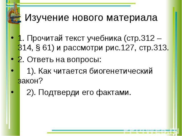 1. Прочитай текст учебника (стр.312 – 314, § 61) и рассмотри рис.127, стр.313. 1. Прочитай текст учебника (стр.312 – 314, § 61) и рассмотри рис.127, стр.313. 2. Ответь на вопросы: 1). Как читается биогенетический закон? 2). Подтверди его фактами.