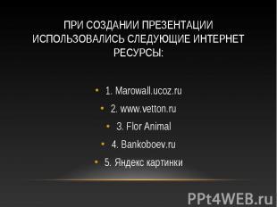 1. Marowall.ucoz.ru 1. Marowall.ucoz.ru 2. www.vetton.ru 3. Flor Animal 4. Banko