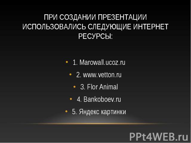 1. Marowall.ucoz.ru 1. Marowall.ucoz.ru 2. www.vetton.ru 3. Flor Animal 4. Bankoboev.ru 5. Яндекс картинки