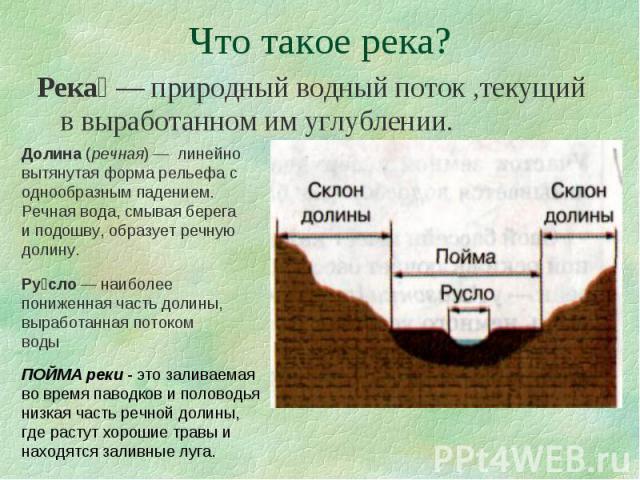 Река — природный водный поток ,текущий в выработанном им углублении. Река — природный водный поток ,текущий в выработанном им углублении.