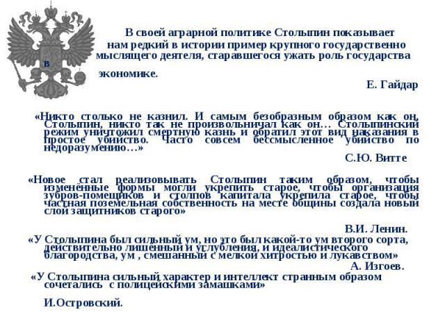 В своей аграрной политике Столыпин показывает В своей аграрной политике Столыпин показывает нам редкий в истории пример крупного государственно мыслящего деятеля, старавшегося ужать роль государства в экономике. Е. Гайдар «Никто столько не казнил. И…