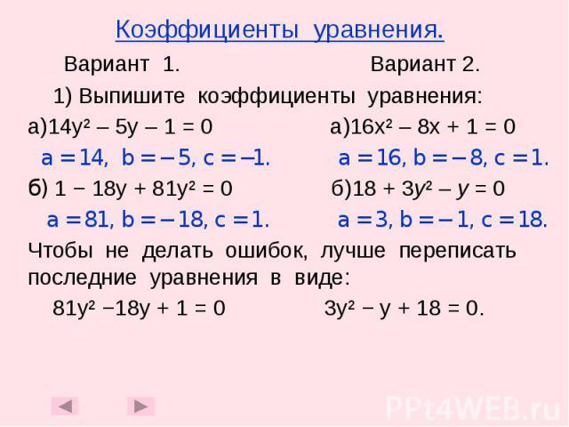 Коэффициенты уравнения. Вариант 1. Вариант 2. 1) Выпишите коэффициенты уравнения: а)14у² – 5у – 1 = 0 а)16х² – 8х + 1 = 0 a = 14, b = − 5, c = −1. a = 16, b = − 8, c = 1. б) 1 − 18у + 81у² = 0 б)18 + 3у² – у = 0 а = 81, b = − 18, c = 1. a = 3, b = −…