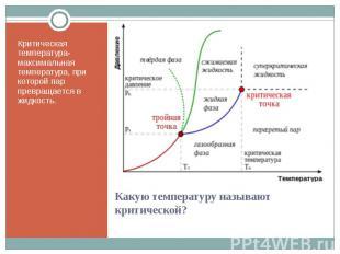 Критическая температура- максимальная температура, при которой пар превращается