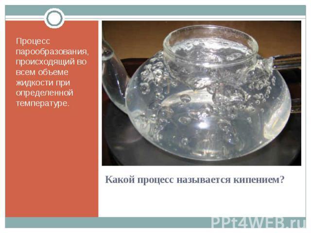 Процесс парообразования, происходящий во всем объеме жидкости при определенной температуре. Процесс парообразования, происходящий во всем объеме жидкости при определенной температуре.