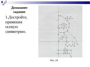1.Достройте, применив осевую симметрию. 1.Достройте, применив осевую симметрию.