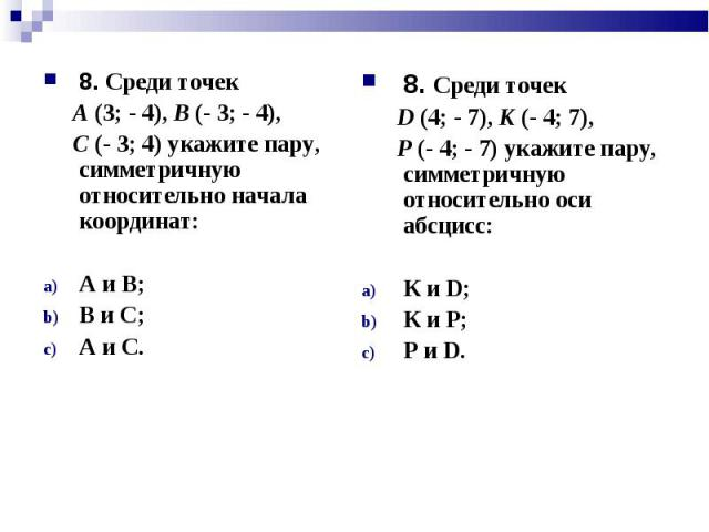 8. Среди точек 8. Среди точек А (3; - 4), В (- 3; - 4), С (- 3; 4) укажите пару, симметричную относительно начала координат: А и В; В и С; А и С.