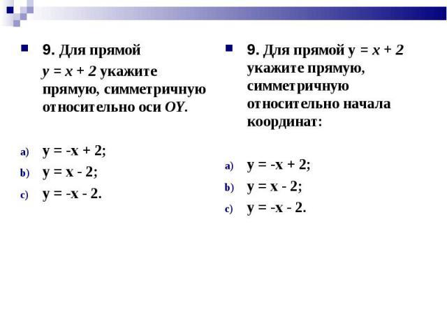 9. Для прямой 9. Для прямой у = х + 2 укажите прямую, симметричную относительно оси ОY. у = -х + 2; у = х - 2; у = -х - 2.